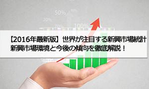 【2016年最新版】世界が注目する新興市場統計 ―新興市場環境と今後の傾向を徹底解説!