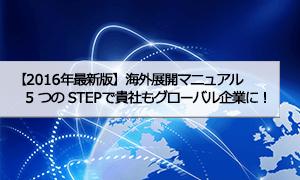 【2016年最新版】海外展開マニュアル ―5 つの STEPで貴社もグローバル企業に!